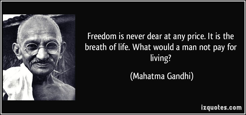 gandi quote-freedom-is-never-dear-at-any-price-it-is-the-breath-of-life-what-would-a-man-not-pay-for-living-mahatma-gandhi-68012